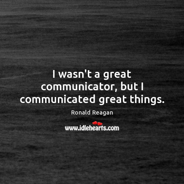 Image, I wasn't a great communicator, but I communicated great things.