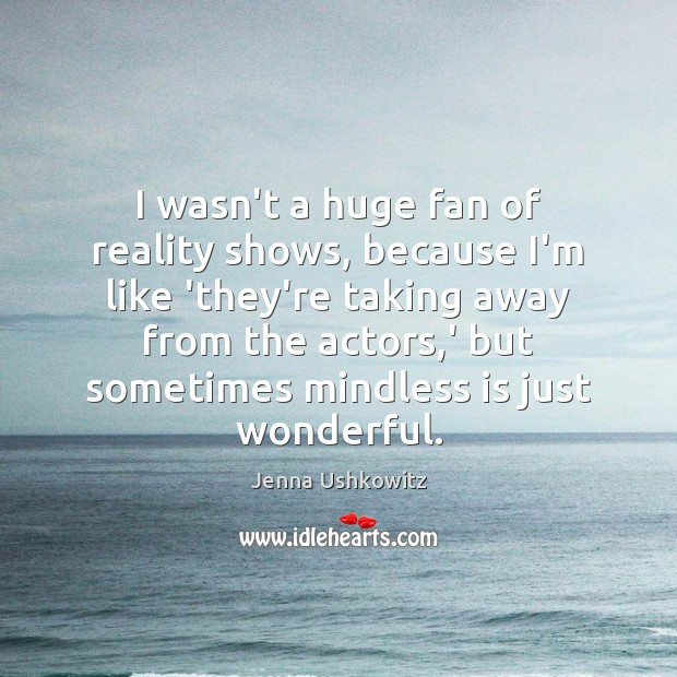 I wasn't a huge fan of reality shows, because I'm like 'they're Jenna Ushkowitz Picture Quote