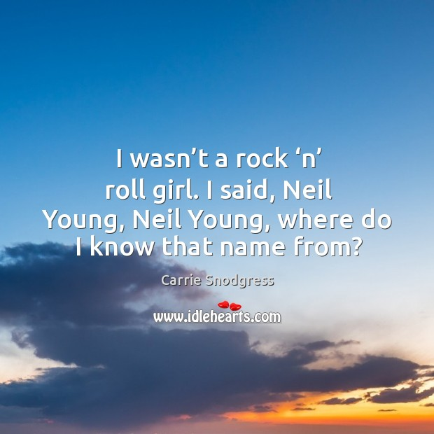 I wasn't a rock 'n' roll girl. I said, neil young, neil young, where do I know that name from? Image