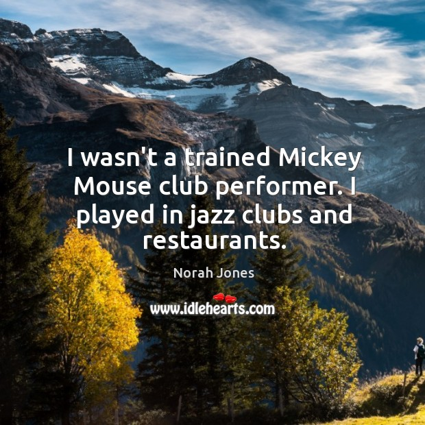 I wasn't a trained Mickey Mouse club performer. I played in jazz clubs and restaurants. Image