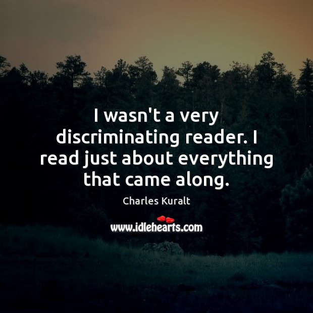 I wasn't a very discriminating reader. I read just about everything that came along. Charles Kuralt Picture Quote