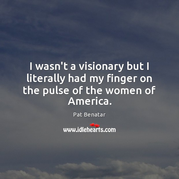 I wasn't a visionary but I literally had my finger on the pulse of the women of America. Image