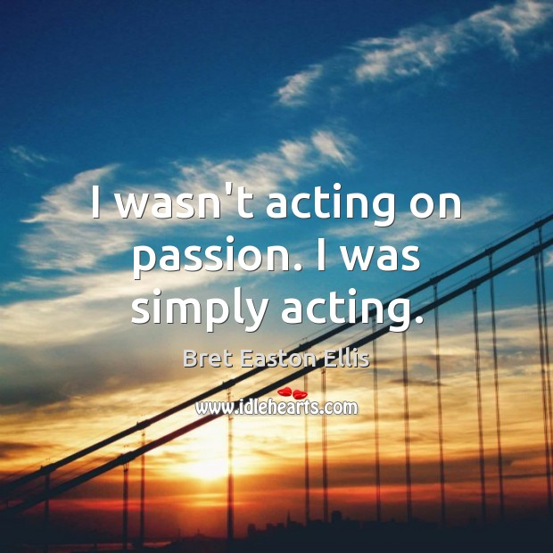 I wasn't acting on passion. I was simply acting. Image