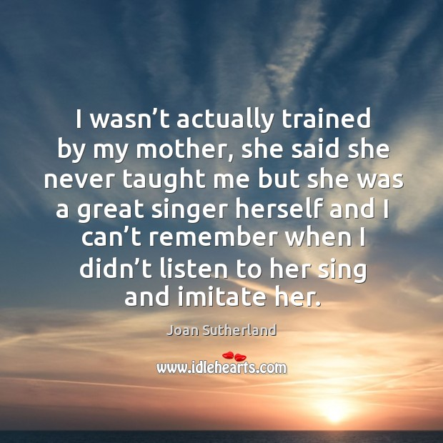 I wasn't actually trained by my mother, she said she never taught me but she was a great Joan Sutherland Picture Quote