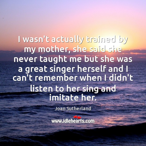 I wasn't actually trained by my mother, she said she never taught Joan Sutherland Picture Quote