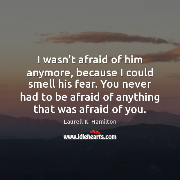 I wasn't afraid of him anymore, because I could smell his fear. Image