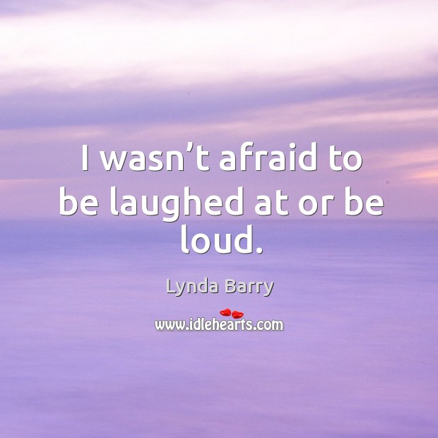 I wasn't afraid to be laughed at or be loud. Image