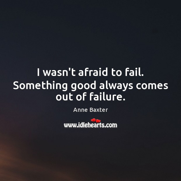 I wasn't afraid to fail. Something good always comes out of failure. Image