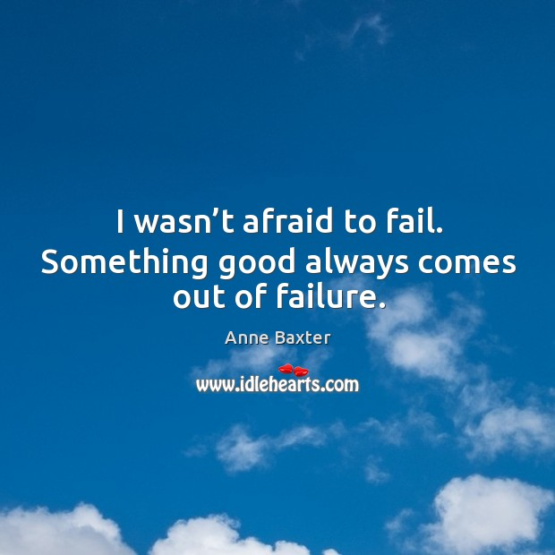Image, I wasn't afraid to fail. Something good always comes out of failure.