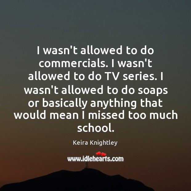 I wasn't allowed to do commercials. I wasn't allowed to do TV Keira Knightley Picture Quote
