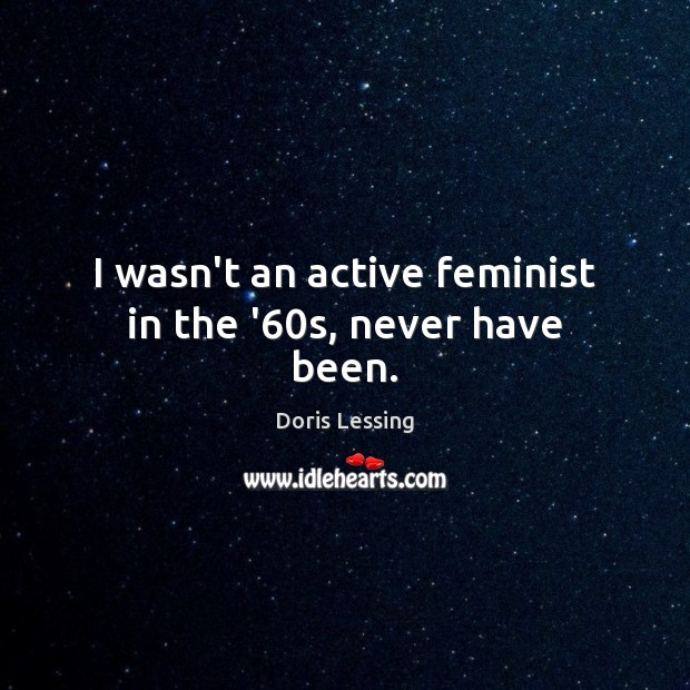 I wasn't an active feminist in the '60s, never have been. Doris Lessing Picture Quote