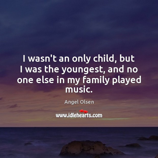 Image, I wasn't an only child, but I was the youngest, and no one else in my family played music.