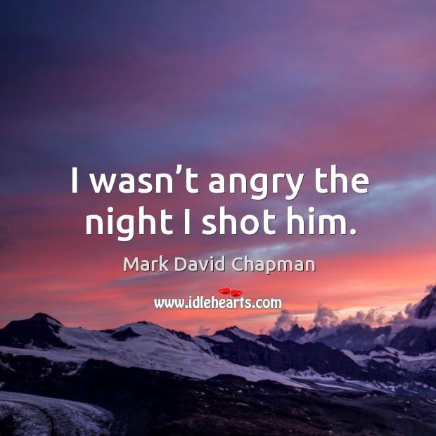 I wasn't angry the night I shot him. Image