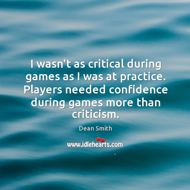 I wasn't as critical during games as I was at practice. Players Dean Smith Picture Quote