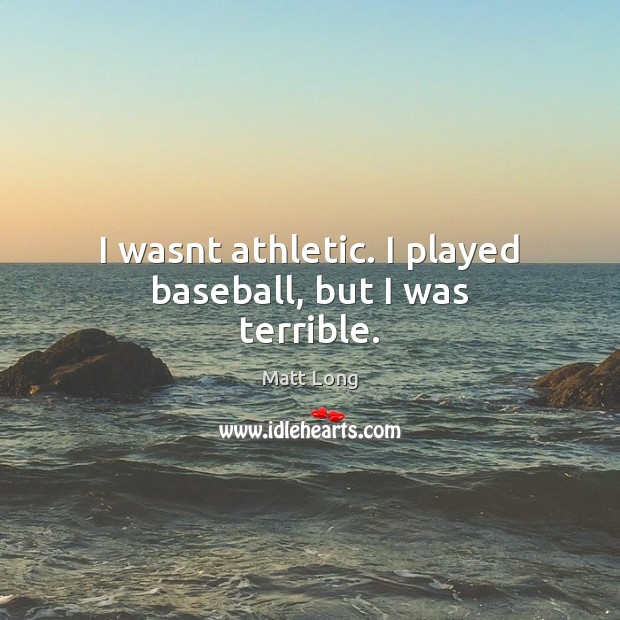 Image, I wasnt athletic. I played baseball, but I was terrible.