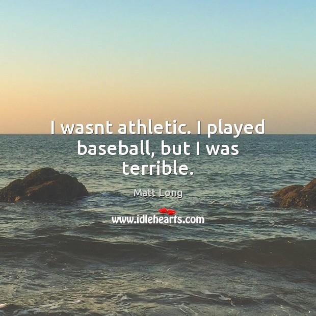 I wasnt athletic. I played baseball, but I was terrible. Image