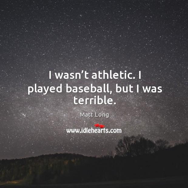 Image, I wasn't athletic. I played baseball, but I was terrible.