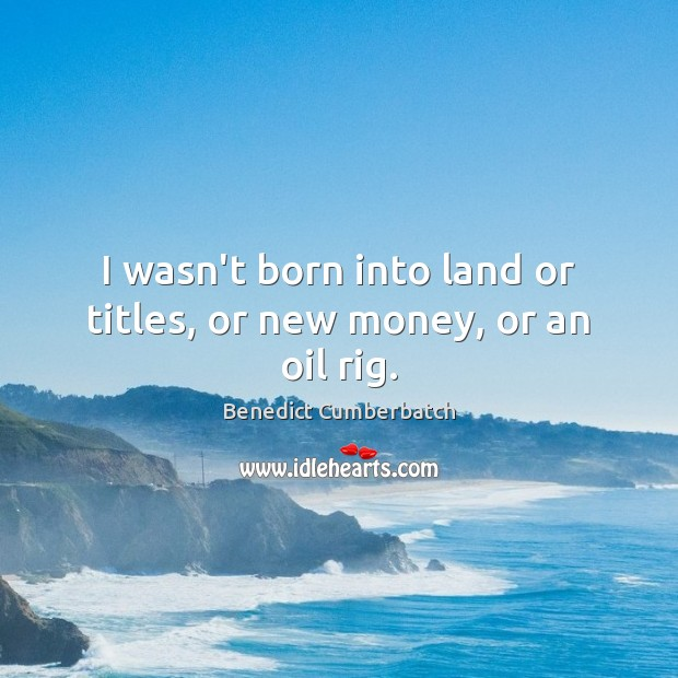 I wasn't born into land or titles, or new money, or an oil rig. Image