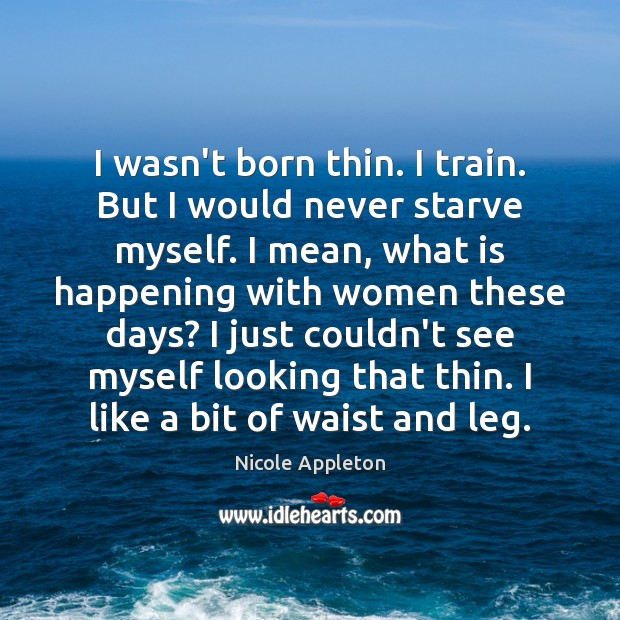 I wasn't born thin. I train. But I would never starve myself. Image