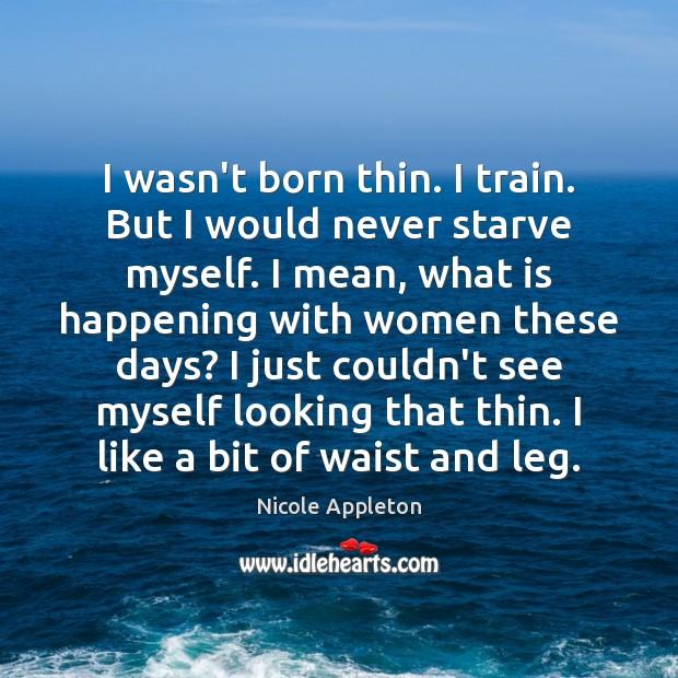 I wasn't born thin. I train. But I would never starve myself. Image