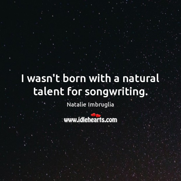 I wasn't born with a natural talent for songwriting. Natalie Imbruglia Picture Quote