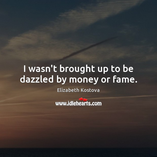 I wasn't brought up to be dazzled by money or fame. Elizabeth Kostova Picture Quote