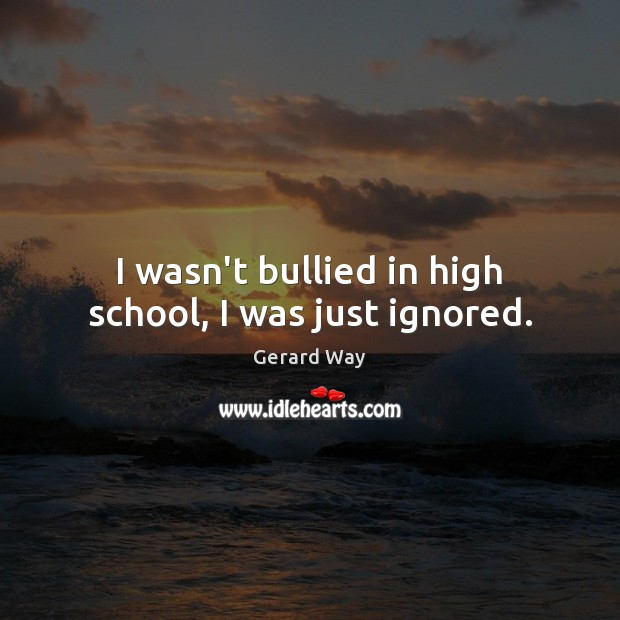 I wasn't bullied in high school, I was just ignored. Gerard Way Picture Quote