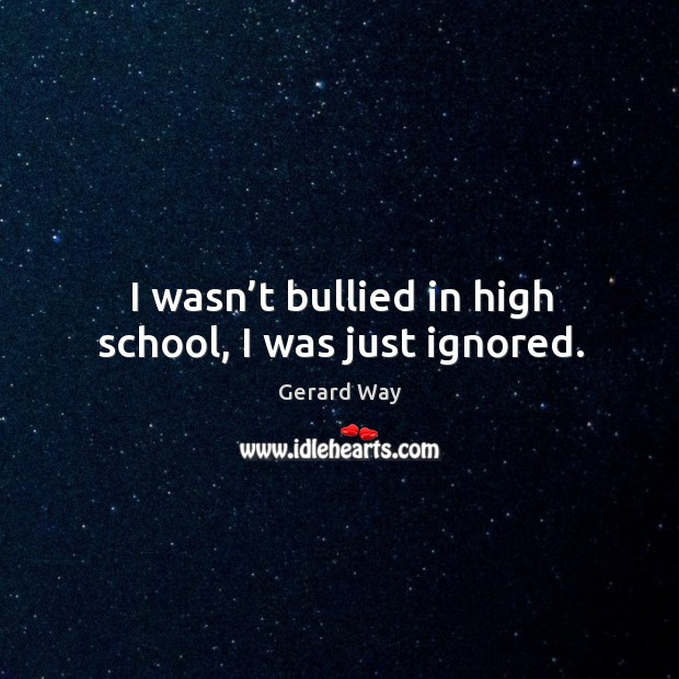 I wasn't bullied in high school, I was just ignored. Image