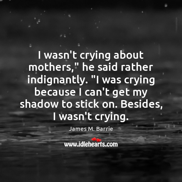 """I wasn't crying about mothers,"""" he said rather indignantly. """"I was crying James M. Barrie Picture Quote"""
