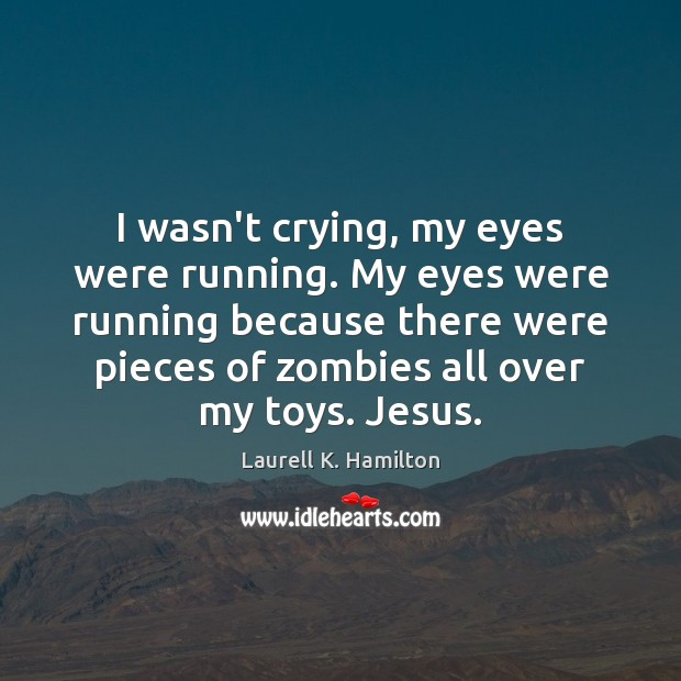 I wasn't crying, my eyes were running. My eyes were running because Image