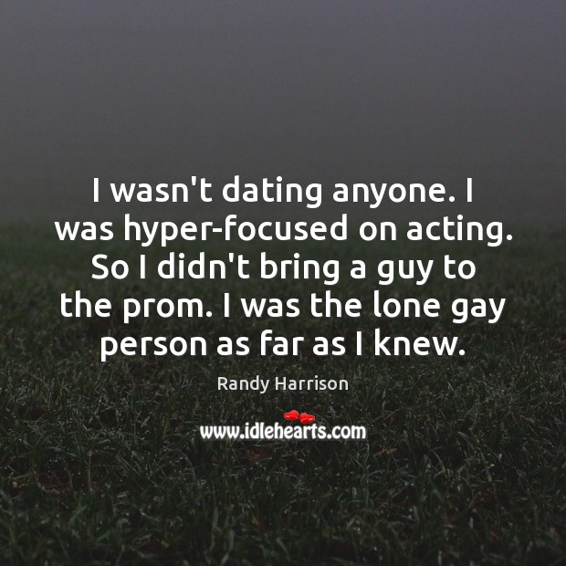 I wasn't dating anyone. I was hyper-focused on acting. So I didn't Image