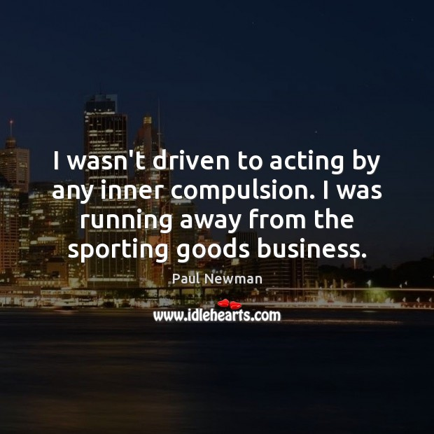 I wasn't driven to acting by any inner compulsion. I was running Paul Newman Picture Quote