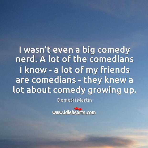 Image, I wasn't even a big comedy nerd. A lot of the comedians