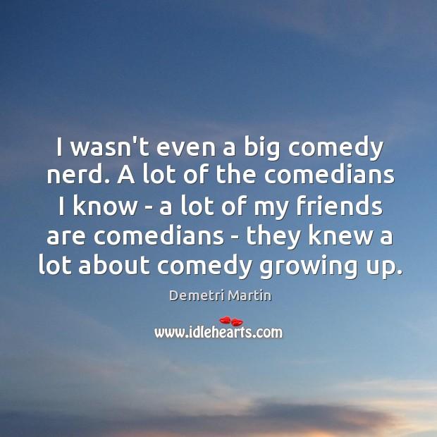 I wasn't even a big comedy nerd. A lot of the comedians Image