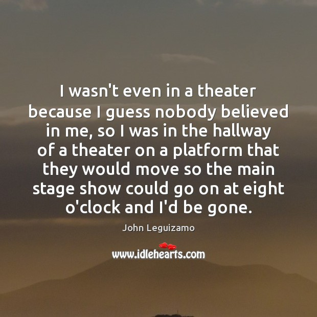 I wasn't even in a theater because I guess nobody believed in John Leguizamo Picture Quote