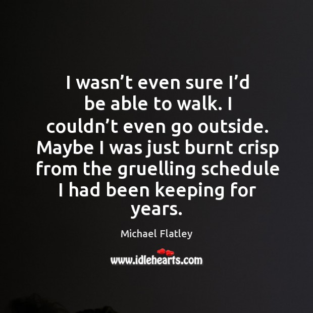 I wasn't even sure I'd be able to walk. Michael Flatley Picture Quote