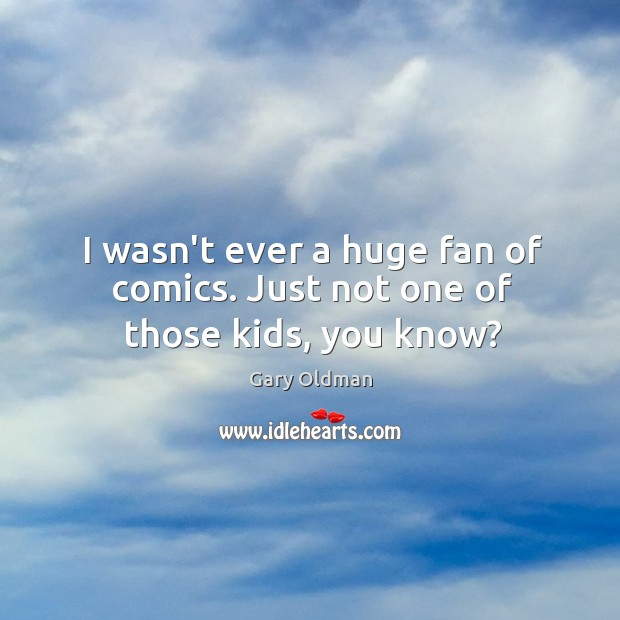 I wasn't ever a huge fan of comics. Just not one of those kids, you know? Gary Oldman Picture Quote