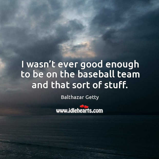 I wasn't ever good enough to be on the baseball team and that sort of stuff. Balthazar Getty Picture Quote