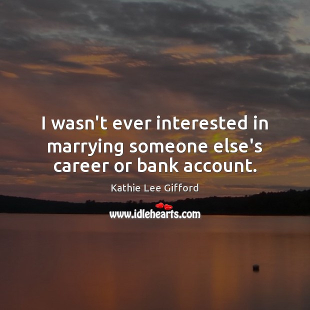 I wasn't ever interested in marrying someone else's career or bank account. Kathie Lee Gifford Picture Quote