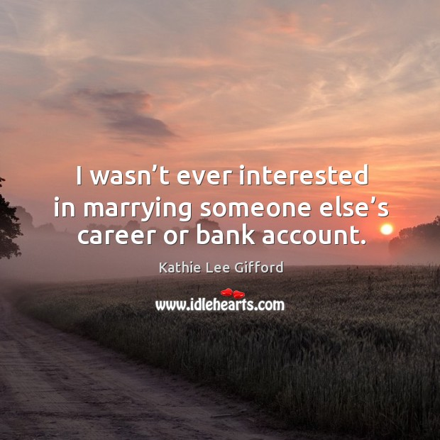 I wasn't ever interested in marrying someone else's career or bank account. Image