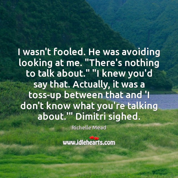 """Image, I wasn't fooled. He was avoiding looking at me. """"There's nothing to"""