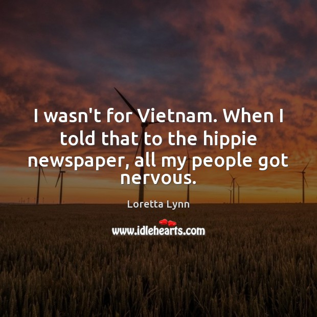 I wasn't for Vietnam. When I told that to the hippie newspaper, all my people got nervous. Loretta Lynn Picture Quote