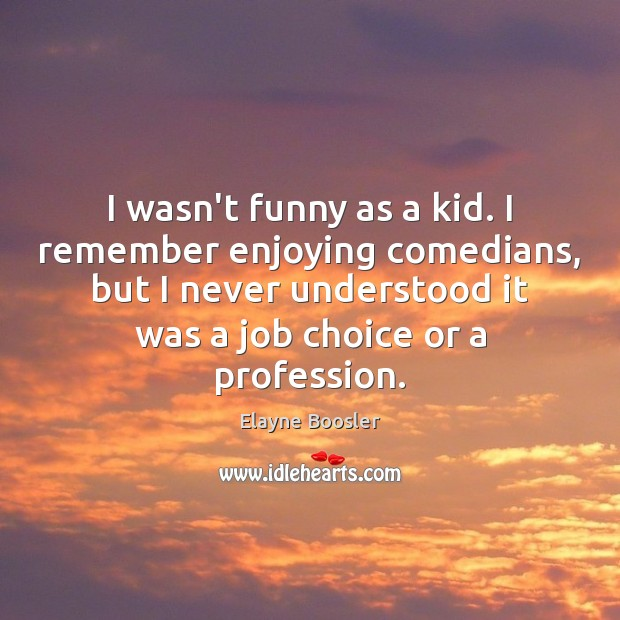 I wasn't funny as a kid. I remember enjoying comedians, but I Elayne Boosler Picture Quote