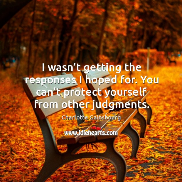 I wasn't getting the responses I hoped for. You can't protect yourself from other judgments. Image