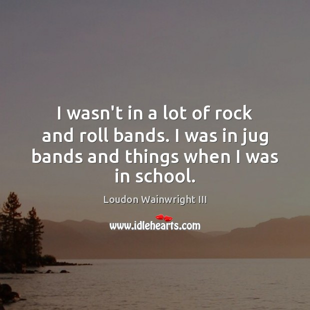 I wasn't in a lot of rock and roll bands. I was Loudon Wainwright III Picture Quote