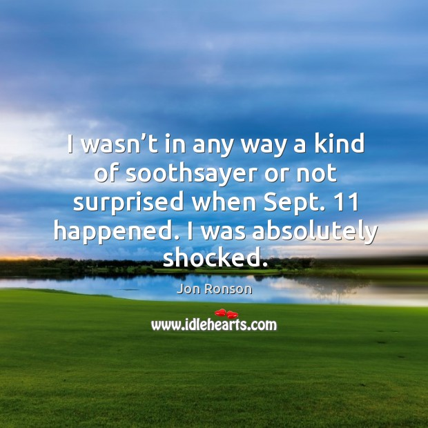 I wasn't in any way a kind of soothsayer or not surprised when sept. 11 happened. I was absolutely shocked. Jon Ronson Picture Quote