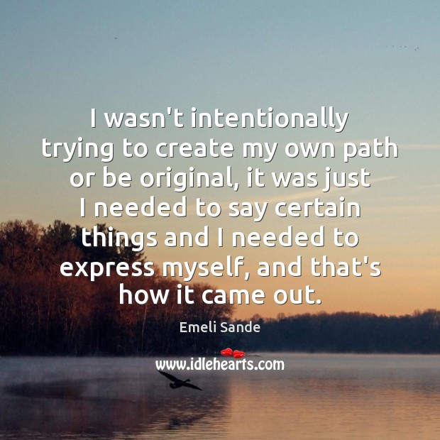 I wasn't intentionally trying to create my own path or be original, Emeli Sande Picture Quote