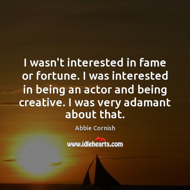 Image, I wasn't interested in fame or fortune. I was interested in being