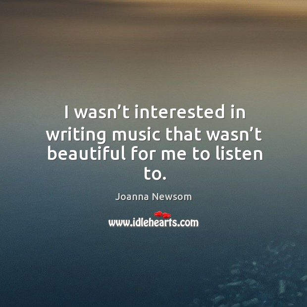 I wasn't interested in writing music that wasn't beautiful for me to listen to. Joanna Newsom Picture Quote