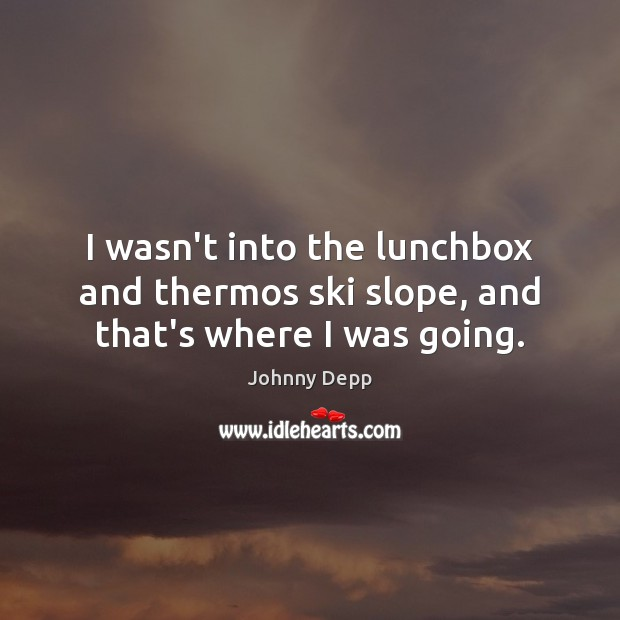 I wasn't into the lunchbox and thermos ski slope, and that's where I was going. Image